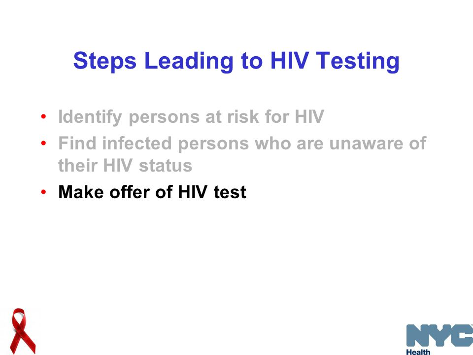 Steps Leading to HIV Testing Identify persons at risk for HIV Find infected persons who are unaware of their HIV status Make offer of HIV test