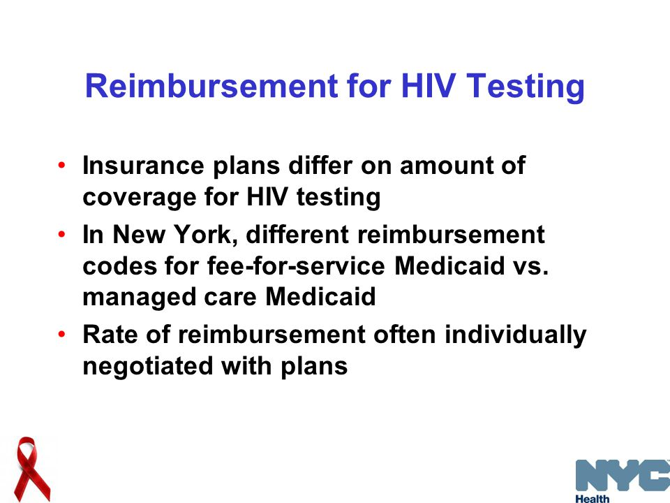 Reimbursement for HIV Testing Insurance plans differ on amount of coverage for HIV testing In New York, different reimbursement codes for fee-for-service Medicaid vs.