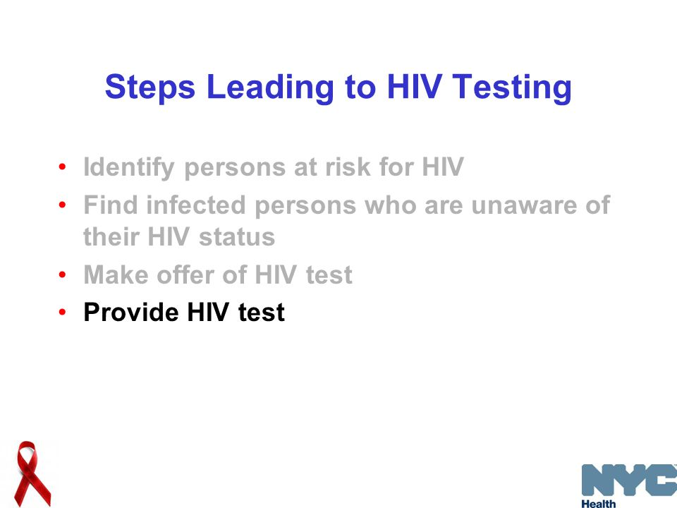 Steps Leading to HIV Testing Identify persons at risk for HIV Find infected persons who are unaware of their HIV status Make offer of HIV test Provide HIV test