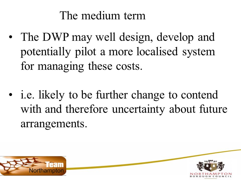 The medium term The DWP may well design, develop and potentially pilot a more localised system for managing these costs.