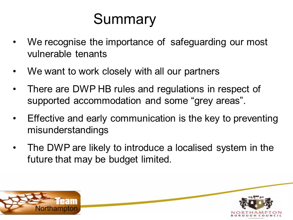 Summary We recognise the importance of safeguarding our most vulnerable tenants We want to work closely with all our partners There are DWP HB rules and regulations in respect of supported accommodation and some grey areas .