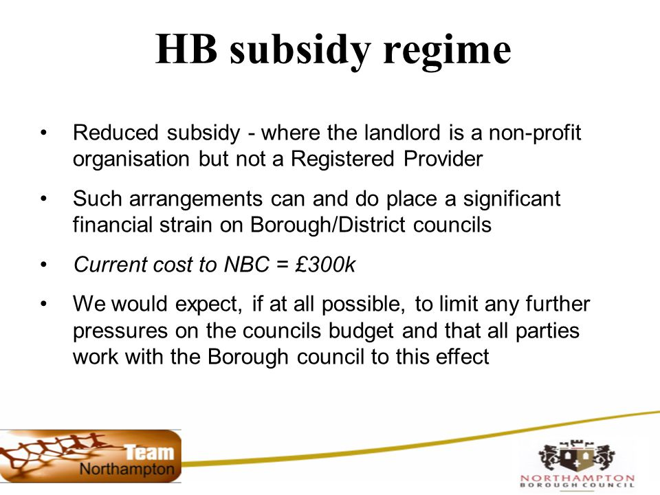 HB subsidy regime Reduced subsidy - where the landlord is a non-profit organisation but not a Registered Provider Such arrangements can and do place a significant financial strain on Borough/District councils Current cost to NBC = £300k We would expect, if at all possible, to limit any further pressures on the councils budget and that all parties work with the Borough council to this effect
