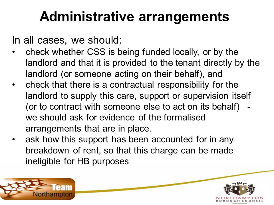 Administrative arrangements In all cases, we should: check whether CSS is being funded locally, or by the landlord and that it is provided to the tenant directly by the landlord (or someone acting on their behalf), and check that there is a contractual responsibility for the landlord to supply this care, support or supervision itself (or to contract with someone else to act on its behalf) - we should ask for evidence of the formalised arrangements that are in place.