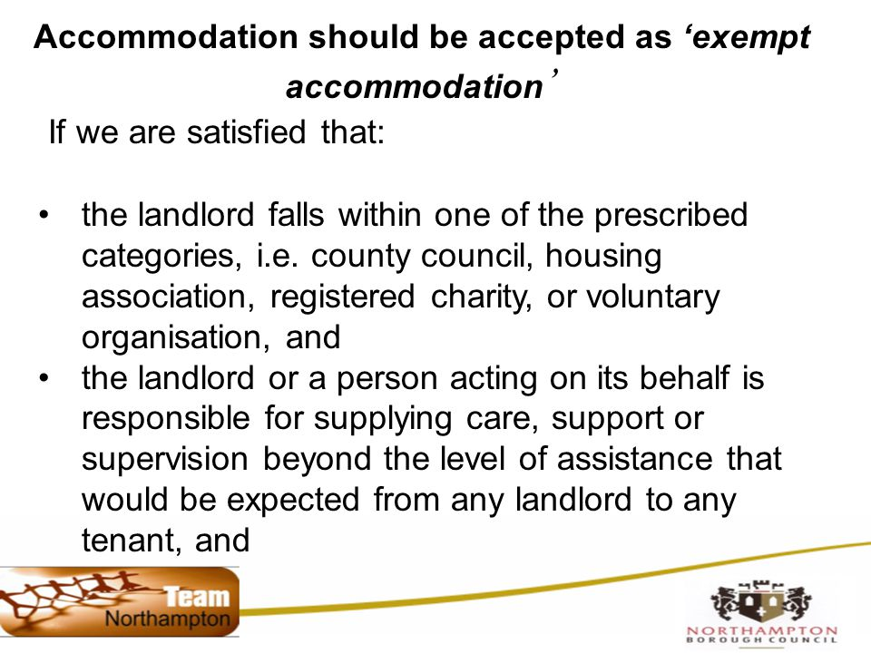 Accommodation should be accepted as 'exempt accommodation ' If we are satisfied that: the landlord falls within one of the prescribed categories, i.e.