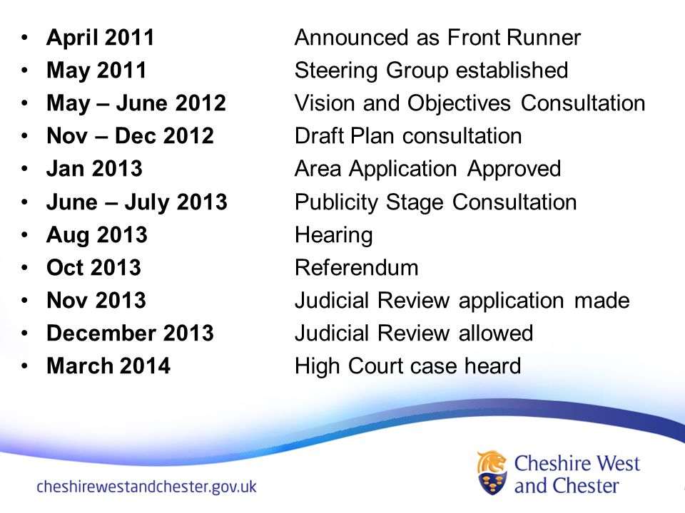 April 2011Announced as Front Runner May 2011Steering Group established May – June 2012 Vision and Objectives Consultation Nov – Dec 2012Draft Plan consultation Jan 2013Area Application Approved June – July 2013 Publicity Stage Consultation Aug 2013 Hearing Oct 2013Referendum Nov 2013 Judicial Review application made December 2013Judicial Review allowed March 2014High Court case heard