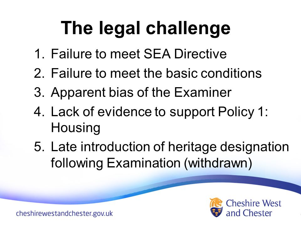 The legal challenge 1.Failure to meet SEA Directive 2.Failure to meet the basic conditions 3.Apparent bias of the Examiner 4.Lack of evidence to support Policy 1: Housing 5.Late introduction of heritage designation following Examination (withdrawn)