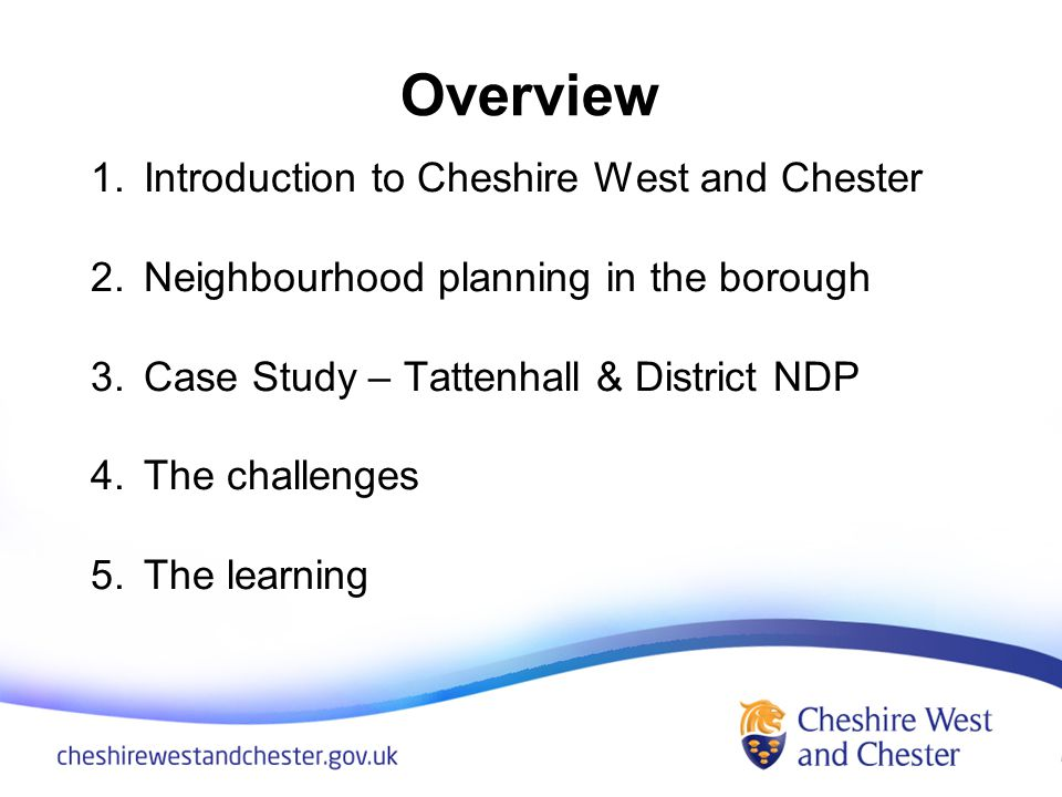 Overview 1.Introduction to Cheshire West and Chester 2.Neighbourhood planning in the borough 3.Case Study – Tattenhall & District NDP 4.The challenges 5.The learning