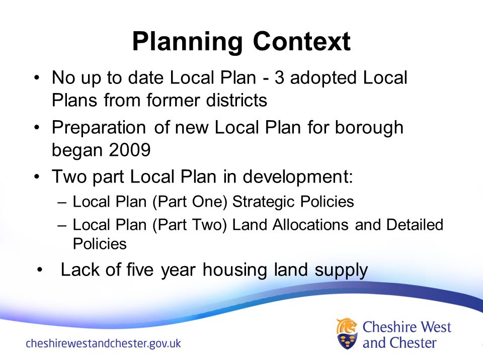 Planning Context No up to date Local Plan - 3 adopted Local Plans from former districts Preparation of new Local Plan for borough began 2009 Two part Local Plan in development: –Local Plan (Part One) Strategic Policies –Local Plan (Part Two) Land Allocations and Detailed Policies Lack of five year housing land supply