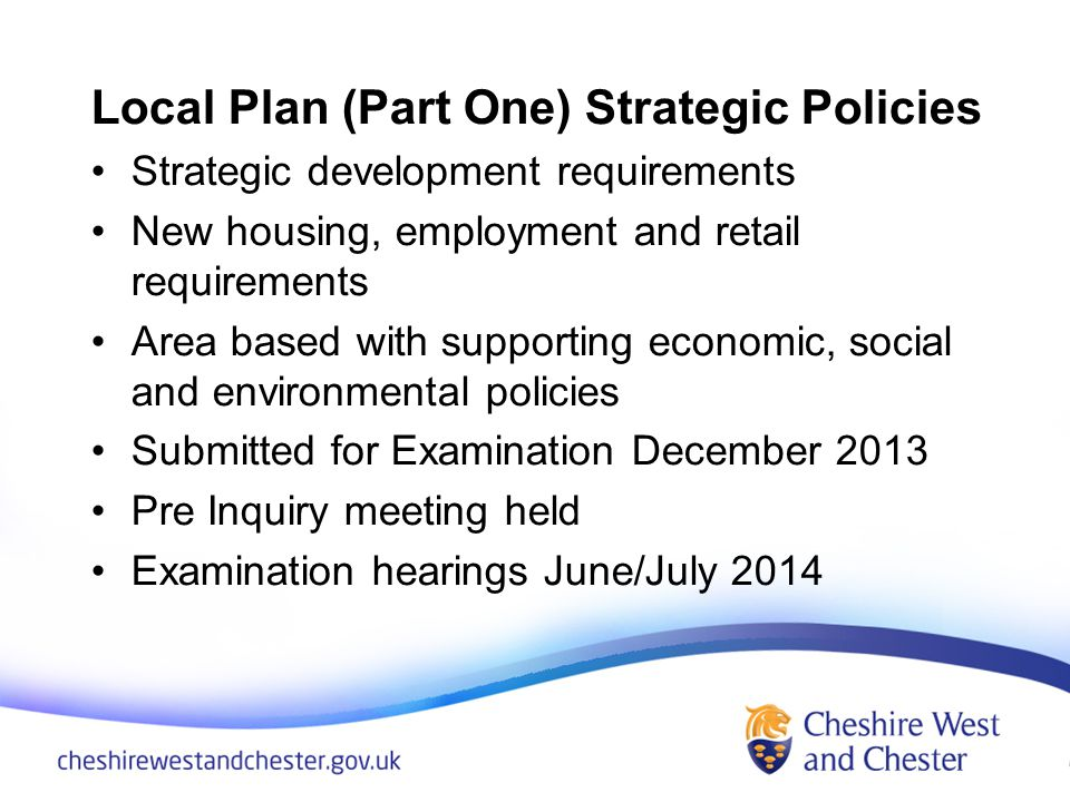 Local Plan (Part One) Strategic Policies Strategic development requirements New housing, employment and retail requirements Area based with supporting economic, social and environmental policies Submitted for Examination December 2013 Pre Inquiry meeting held Examination hearings June/July 2014