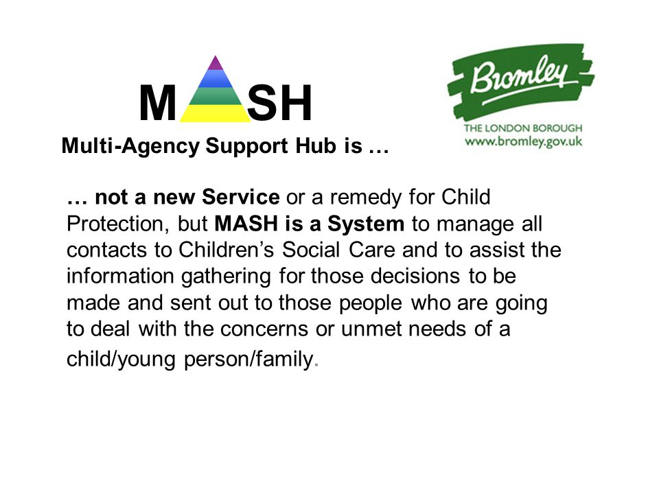 M SH Multi-Agency Support Hub is … … not a new Service or a remedy for Child Protection, but MASH is a System to manage all contacts to Children's Social Care and to assist the information gathering for those decisions to be made and sent out to those people who are going to deal with the concerns or unmet needs of a child/young person/family.