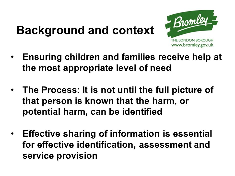 Background and context Ensuring children and families receive help at the most appropriate level of need The Process: It is not until the full picture of that person is known that the harm, or potential harm, can be identified Effective sharing of information is essential for effective identification, assessment and service provision