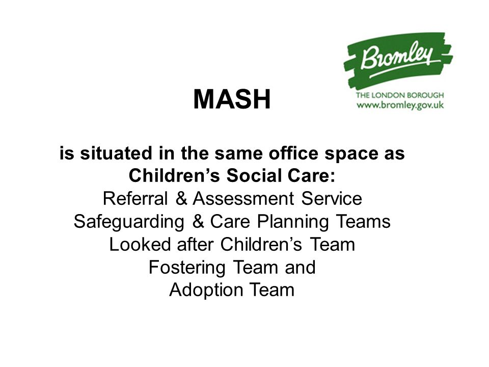 MASH is situated in the same office space as Children's Social Care: Referral & Assessment Service Safeguarding & Care Planning Teams Looked after Children's Team Fostering Team and Adoption Team