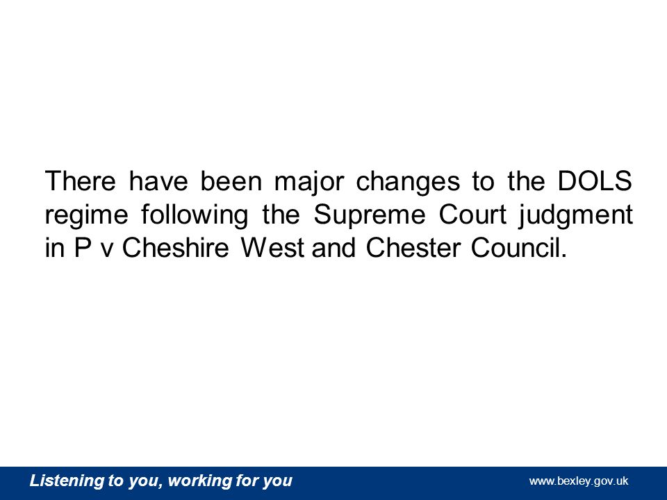 Listening to you, working for you   Listening to you, working for you   Listening to you, working for you   There have been major changes to the DOLS regime following the Supreme Court judgment in P v Cheshire West and Chester Council.