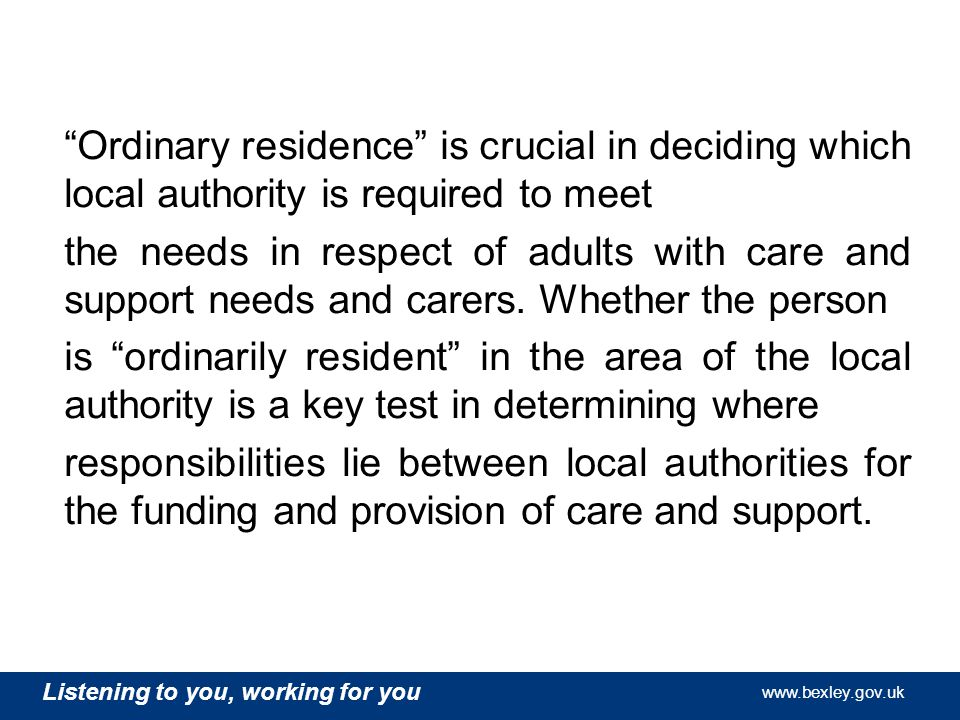 Listening to you, working for you   Listening to you, working for you   Listening to you, working for you   Ordinary residence is crucial in deciding which local authority is required to meet the needs in respect of adults with care and support needs and carers.