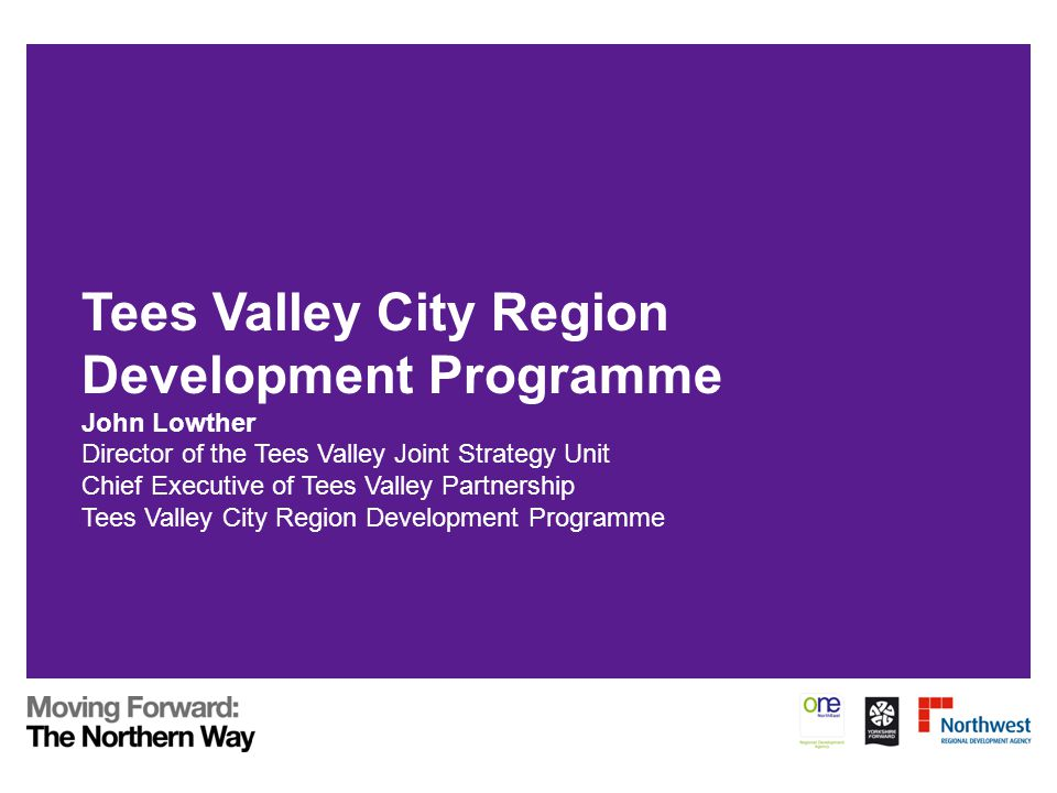 Tees Valley City Region Development Programme John Lowther Director of the Tees Valley Joint Strategy Unit Chief Executive of Tees Valley Partnership Tees Valley City Region Development Programme
