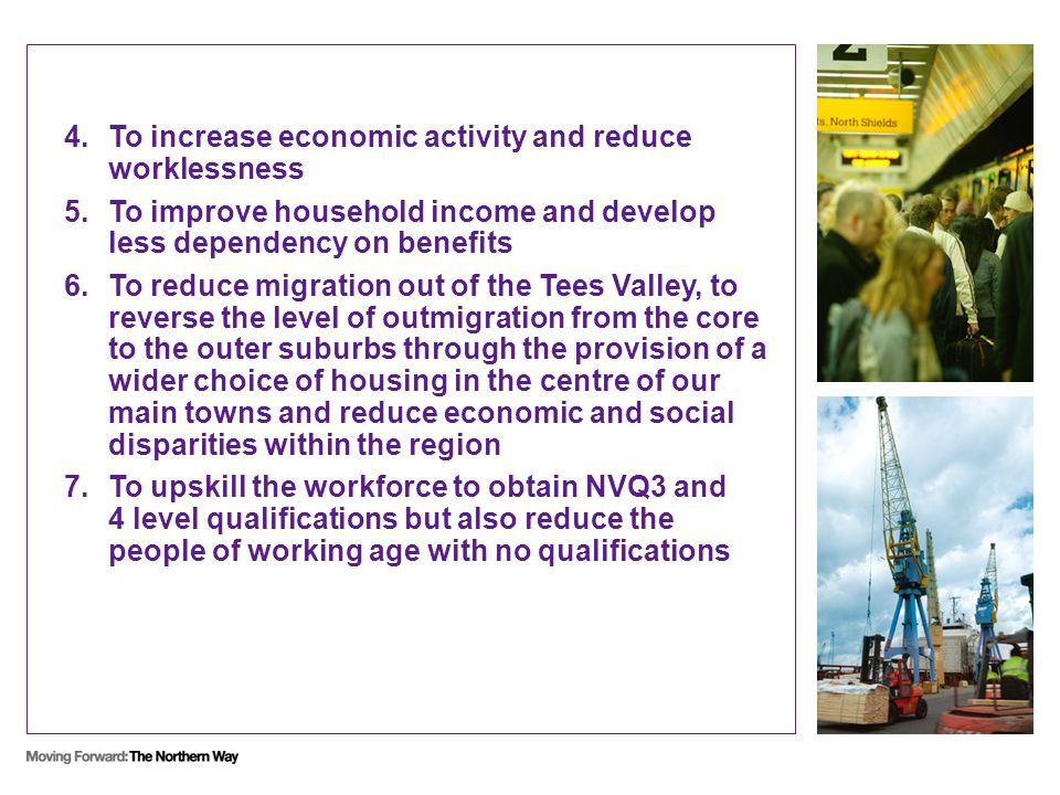 4.To increase economic activity and reduce worklessness 5.To improve household income and develop less dependency on benefits 6.To reduce migration out of the Tees Valley, to reverse the level of outmigration from the core to the outer suburbs through the provision of a wider choice of housing in the centre of our main towns and reduce economic and social disparities within the region 7.To upskill the workforce to obtain NVQ3 and 4 level qualifications but also reduce the people of working age with no qualifications