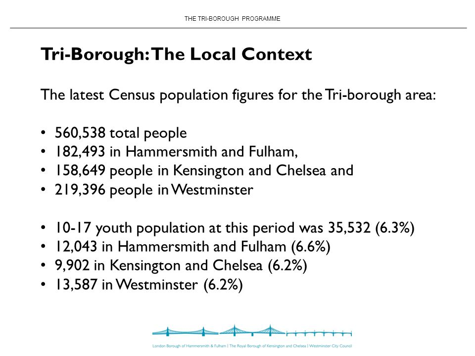 THE TRI-BOROUGH PROGRAMME Tri-Borough: The Local Context The latest Census population figures for the Tri-borough area: 560,538 total people 182,493 in Hammersmith and Fulham, 158,649 people in Kensington and Chelsea and 219,396 people in Westminster youth population at this period was 35,532 (6.3%) 12,043 in Hammersmith and Fulham (6.6%) 9,902 in Kensington and Chelsea (6.2%) 13,587 in Westminster (6.2%)