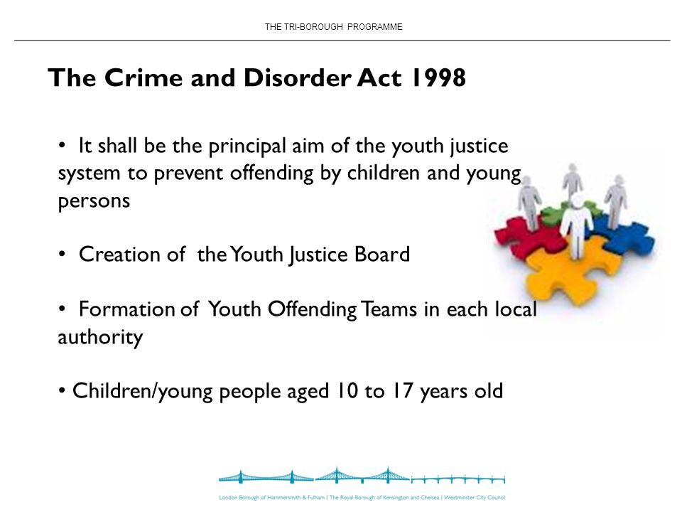 THE TRI-BOROUGH PROGRAMME The Crime and Disorder Act 1998 It shall be the principal aim of the youth justice system to prevent offending by children and young persons Creation of the Youth Justice Board Formation of Youth Offending Teams in each local authority Children/young people aged 10 to 17 years old