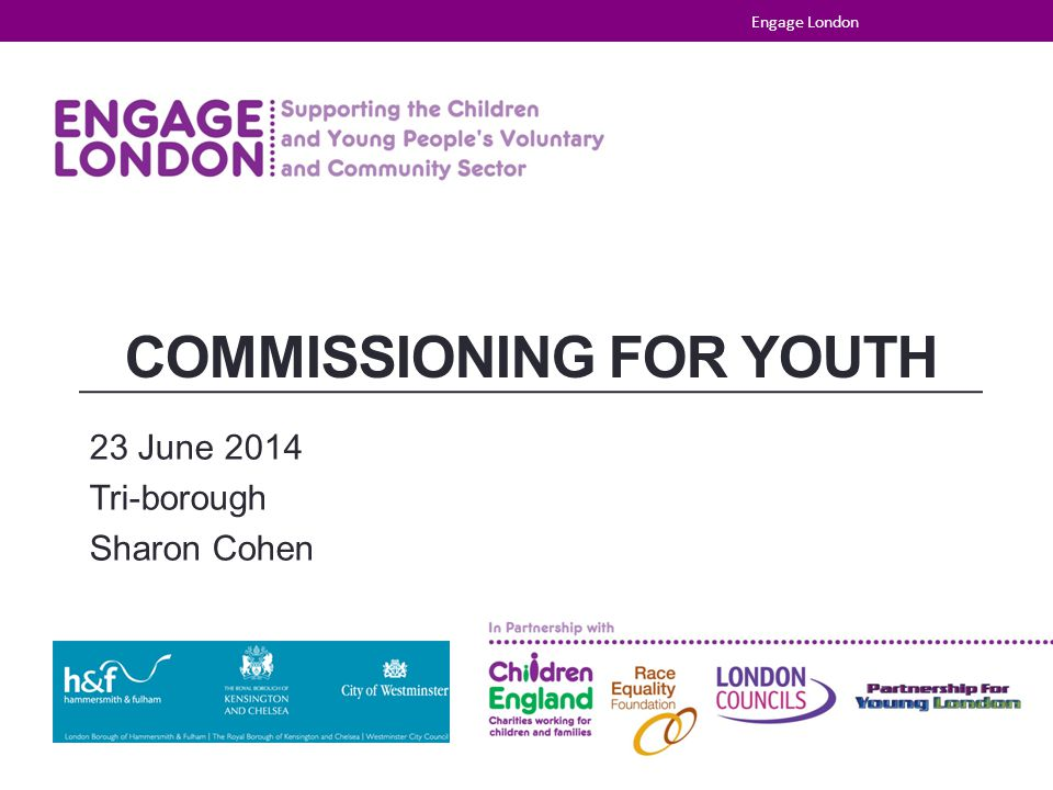 COMMISSIONING FOR YOUTH 23 June 2014 Tri-borough Sharon Cohen Engage London