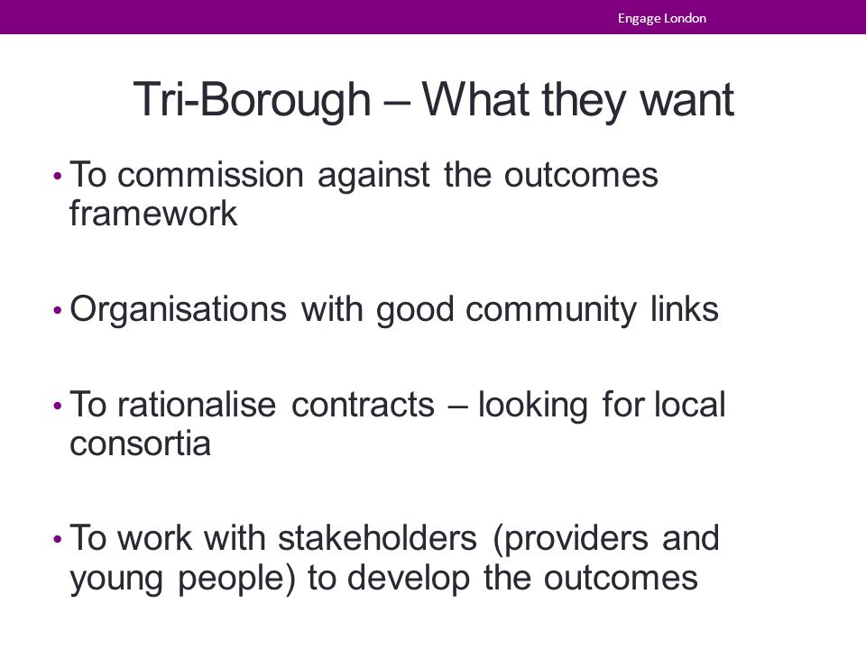 Tri-Borough – What they want To commission against the outcomes framework Organisations with good community links To rationalise contracts – looking for local consortia To work with stakeholders (providers and young people) to develop the outcomes Engage London
