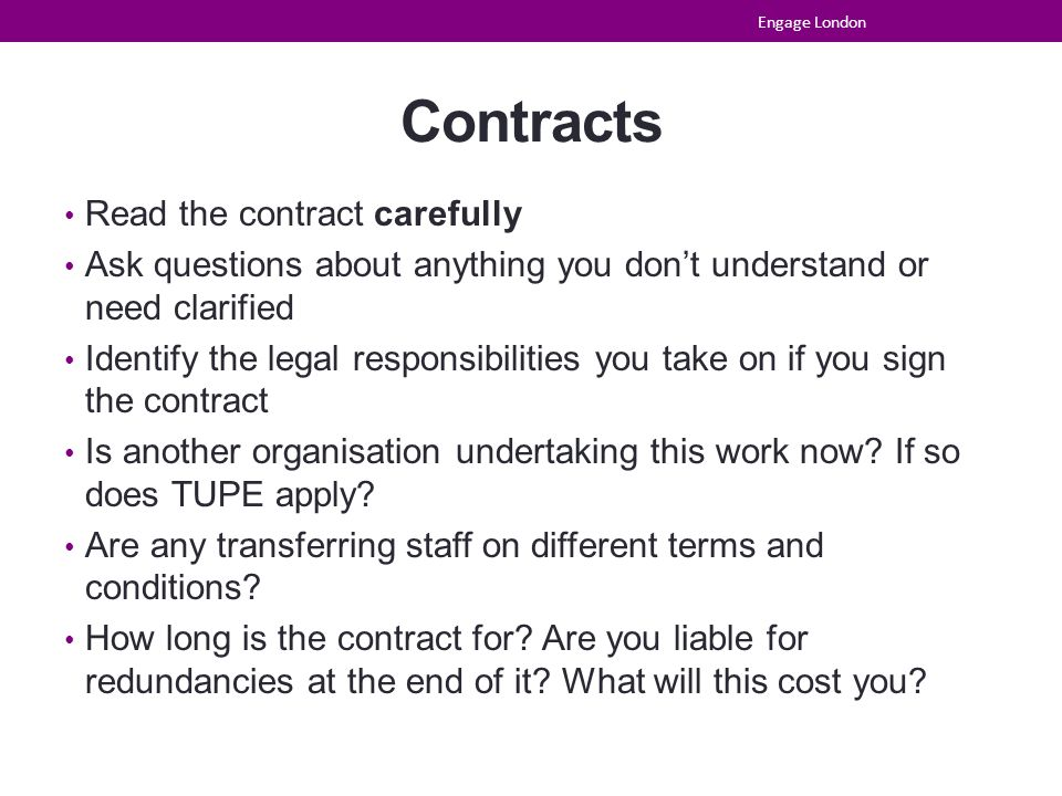 Contracts Read the contract carefully Ask questions about anything you don't understand or need clarified Identify the legal responsibilities you take on if you sign the contract Is another organisation undertaking this work now.
