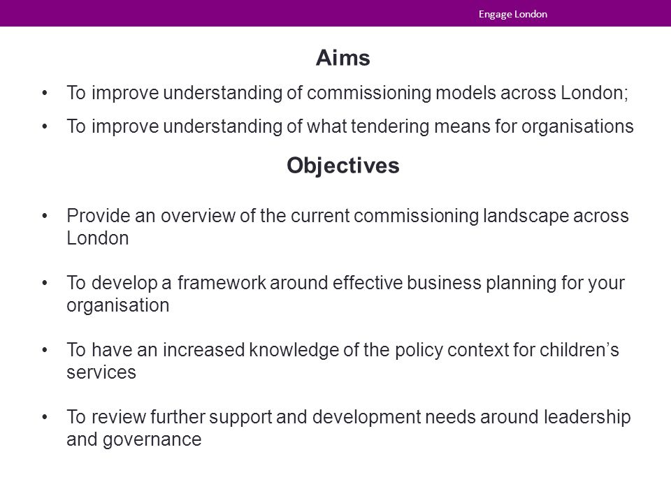 Aims To improve understanding of commissioning models across London; To improve understanding of what tendering means for organisations Objectives Provide an overview of the current commissioning landscape across London To develop a framework around effective business planning for your organisation To have an increased knowledge of the policy context for children's services To review further support and development needs around leadership and governance Engage London