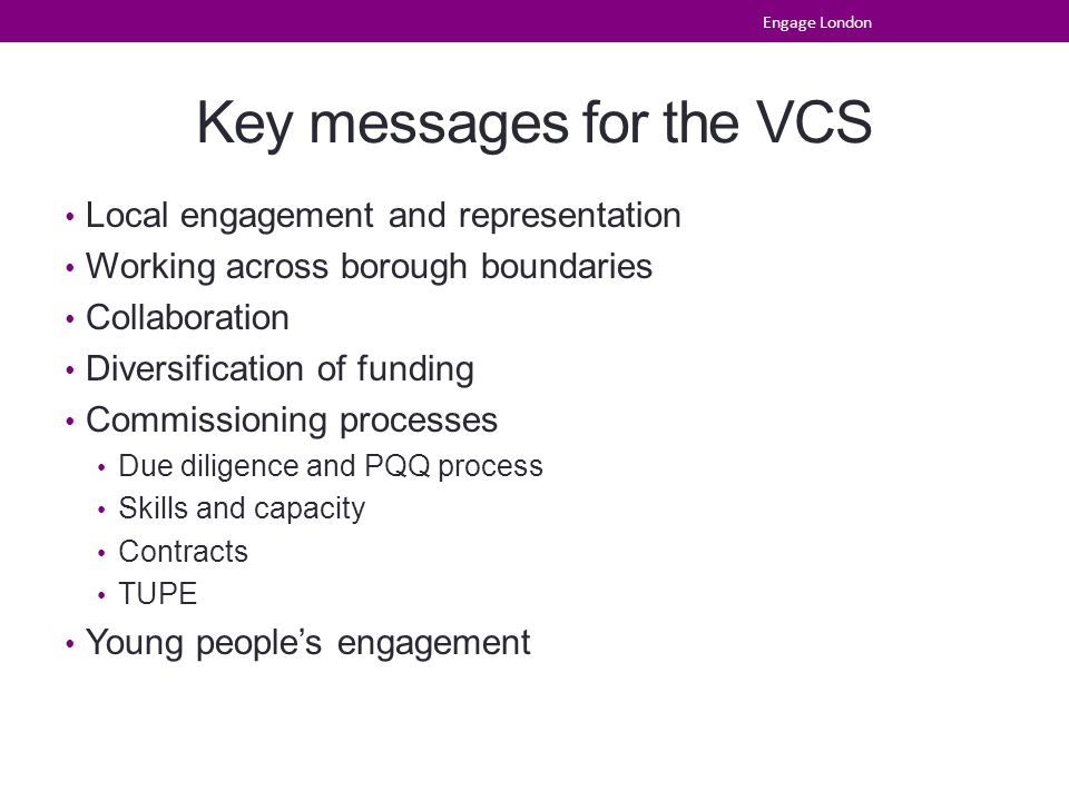 Key messages for the VCS Local engagement and representation Working across borough boundaries Collaboration Diversification of funding Commissioning processes Due diligence and PQQ process Skills and capacity Contracts TUPE Young people's engagement Engage London