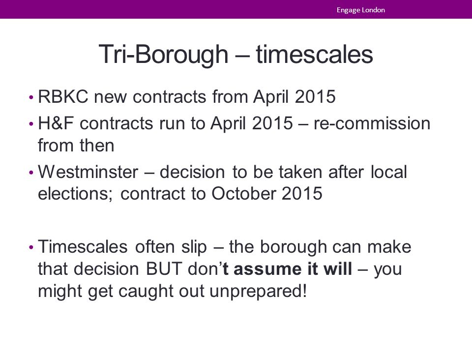 Tri-Borough – timescales RBKC new contracts from April 2015 H&F contracts run to April 2015 – re-commission from then Westminster – decision to be taken after local elections; contract to October 2015 Timescales often slip – the borough can make that decision BUT don't assume it will – you might get caught out unprepared.