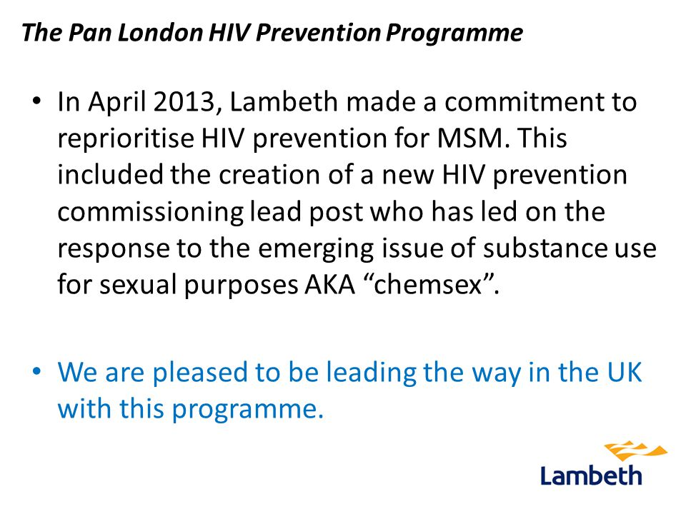 The Pan London HIV Prevention Programme In April 2013, Lambeth made a commitment to reprioritise HIV prevention for MSM.