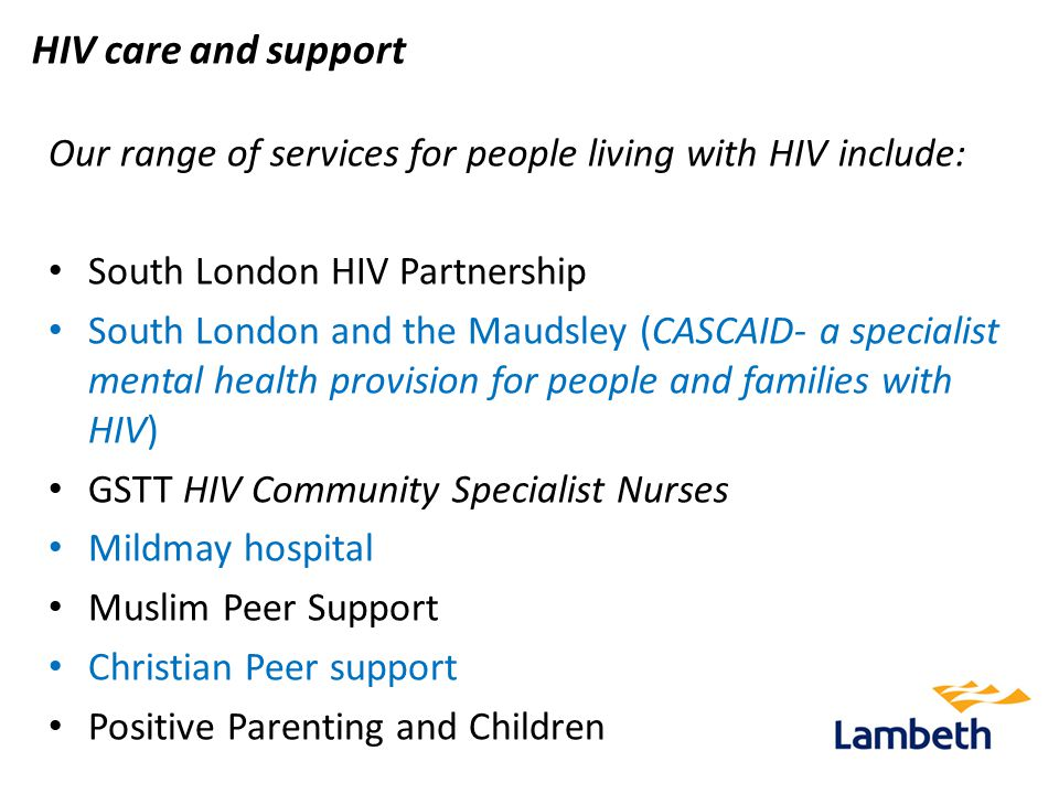 HIV care and support Our range of services for people living with HIV include: South London HIV Partnership South London and the Maudsley (CASCAID- a specialist mental health provision for people and families with HIV) GSTT HIV Community Specialist Nurses Mildmay hospital Muslim Peer Support Christian Peer support Positive Parenting and Children