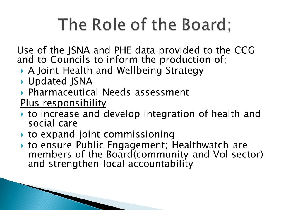 Use of the JSNA and PHE data provided to the CCG and to Councils to inform the production of;  A Joint Health and Wellbeing Strategy  Updated JSNA  Pharmaceutical Needs assessment Plus responsibility  to increase and develop integration of health and social care  to expand joint commissioning  to ensure Public Engagement; Healthwatch are members of the Board(community and Vol sector) and strengthen local accountability