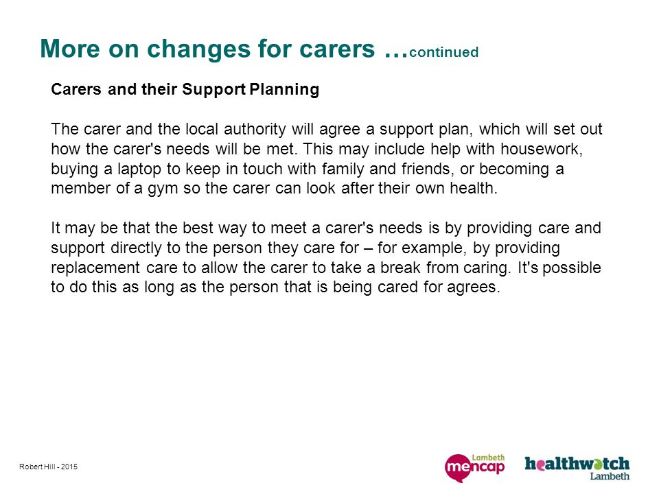 Robert Hill More on changes for carers … continued Carers and their Support Planning The carer and the local authority will agree a support plan, which will set out how the carer s needs will be met.