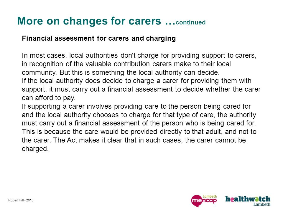 Robert Hill More on changes for carers … continued Financial assessment for carers and charging In most cases, local authorities don t charge for providing support to carers, in recognition of the valuable contribution carers make to their local community.