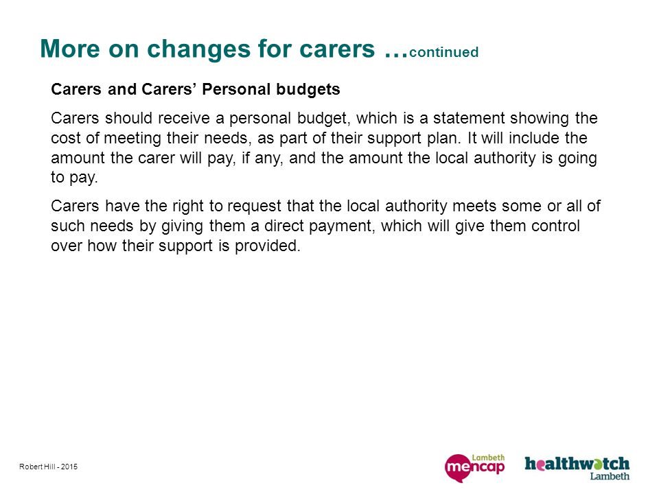 More on changes for carers … continued Carers and Carers' Personal budgets Carers should receive a personal budget, which is a statement showing the cost of meeting their needs, as part of their support plan.