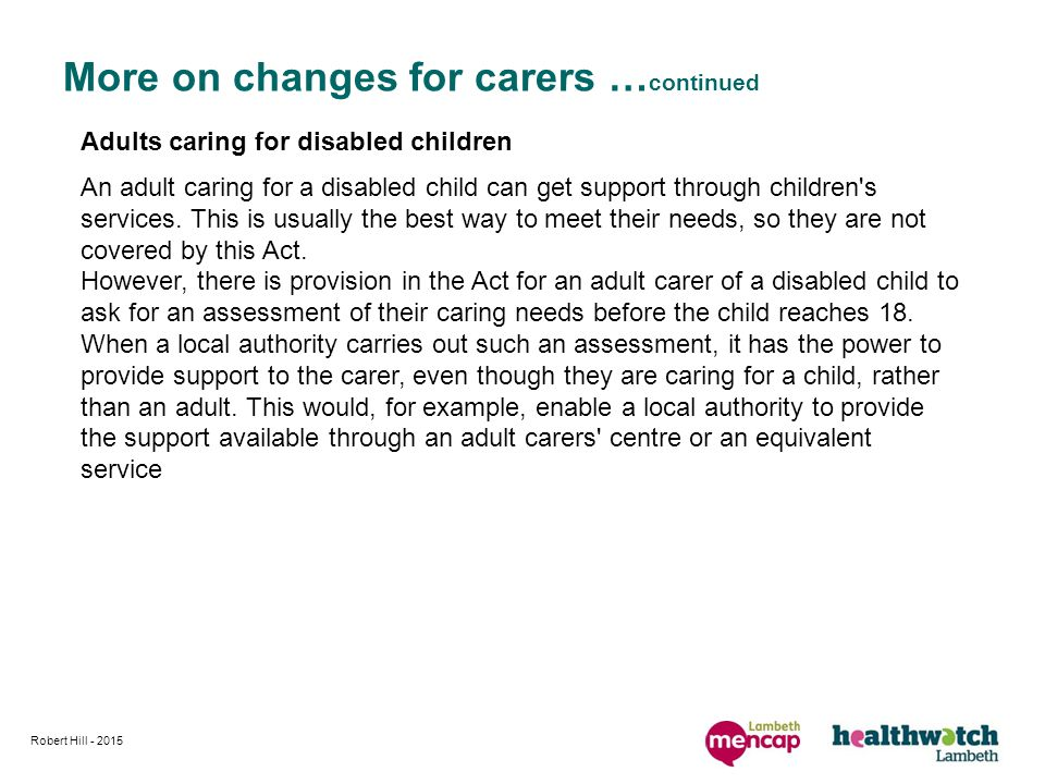 Robert Hill More on changes for carers … continued Adults caring for disabled children An adult caring for a disabled child can get support through children s services.