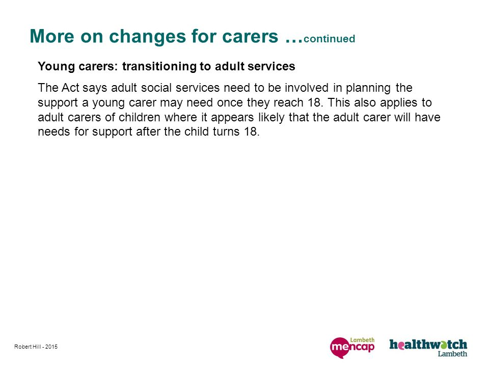 Robert Hill More on changes for carers … continued Young carers: transitioning to adult services The Act says adult social services need to be involved in planning the support a young carer may need once they reach 18.
