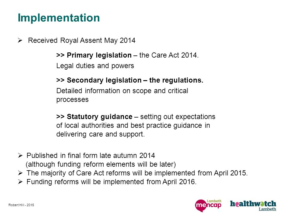 Implementation  Received Royal Assent May 2014 >> Statutory guidance – setting out expectations of local authorities and best practice guidance in delivering care and support.