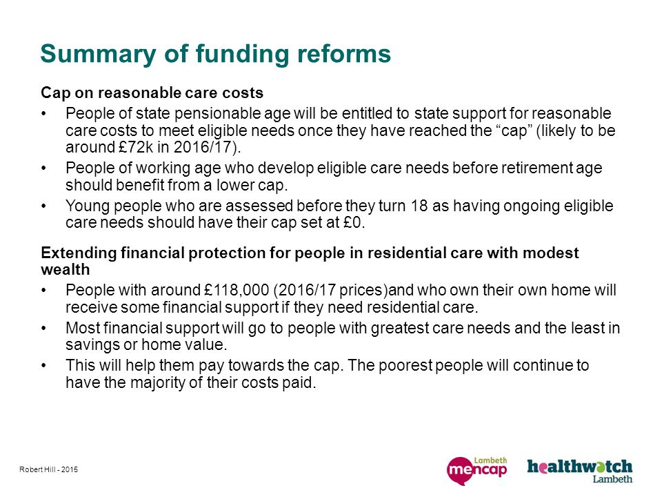 Cap on reasonable care costs People of state pensionable age will be entitled to state support for reasonable care costs to meet eligible needs once they have reached the cap (likely to be around £72k in 2016/17).