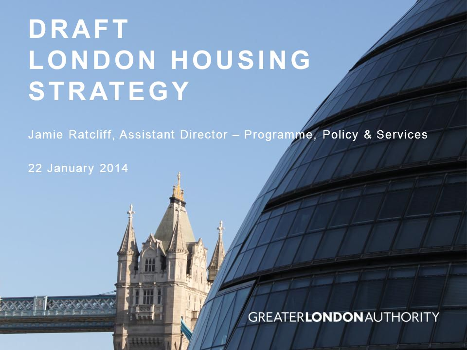DRAFT LONDON HOUSING STRATEGY Jamie Ratcliff, Assistant Director – Programme, Policy & Services 22 January 2014