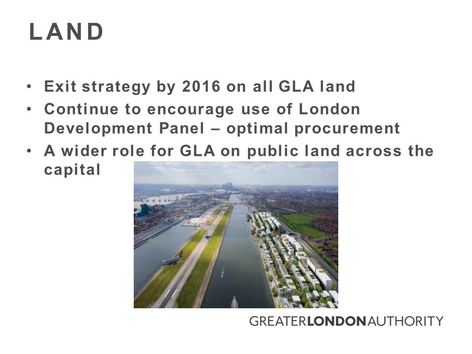 Exit strategy by 2016 on all GLA land Continue to encourage use of London Development Panel – optimal procurement A wider role for GLA on public land across the capital LAND