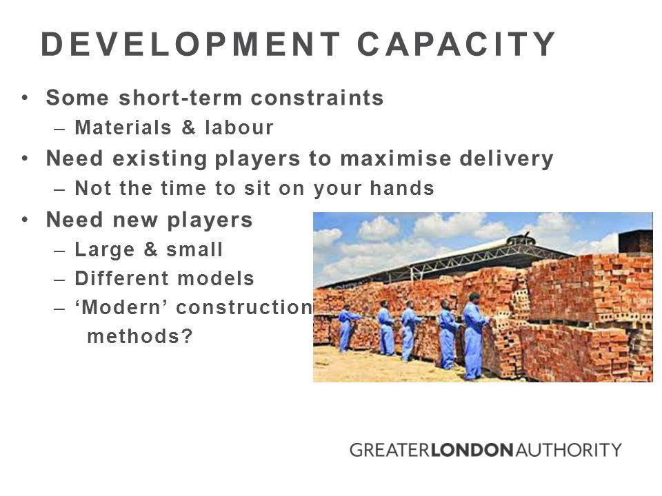 Some short-term constraints –Materials & labour Need existing players to maximise delivery –Not the time to sit on your hands Need new players –Large & small –Different models –'Modern' construction methods.