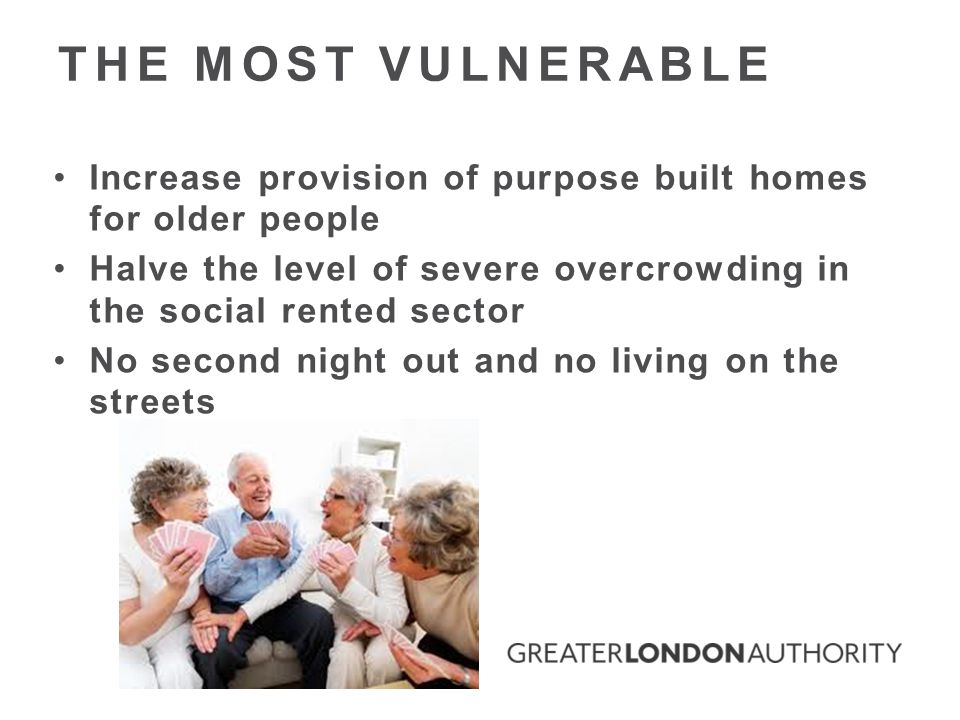 Increase provision of purpose built homes for older people Halve the level of severe overcrowding in the social rented sector No second night out and no living on the streets THE MOST VULNERABLE