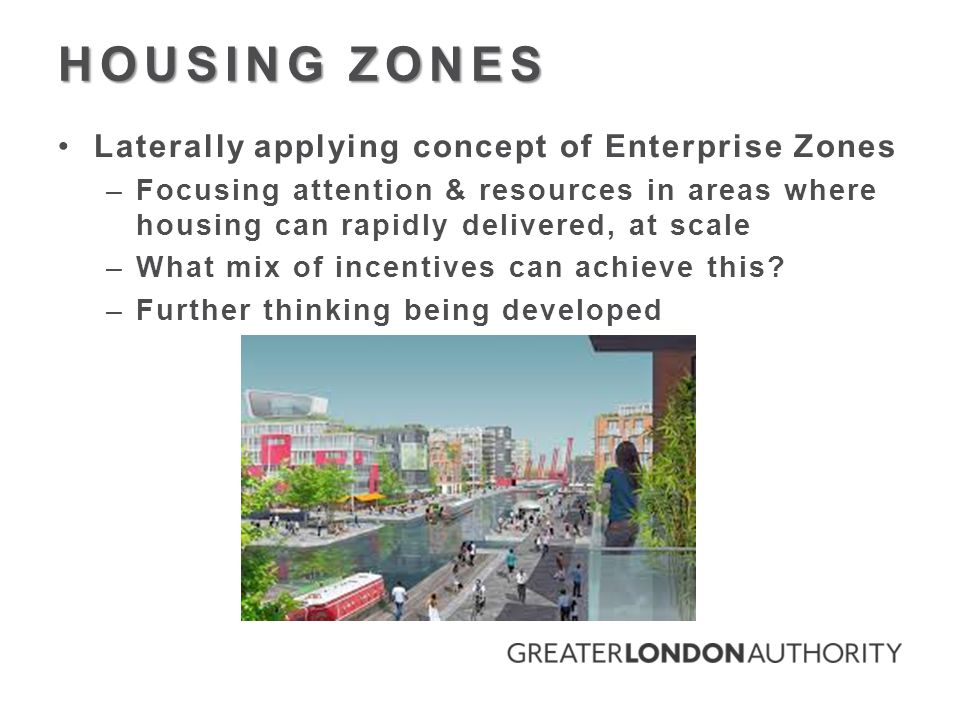 HOUSING ZONES Laterally applying concept of Enterprise Zones –Focusing attention & resources in areas where housing can rapidly delivered, at scale –What mix of incentives can achieve this.