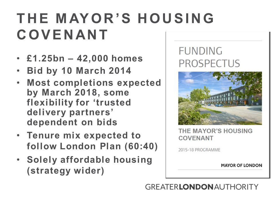 THE MAYOR'S HOUSING COVENANT £1.25bn – 42,000 homes Bid by 10 March 2014 Most completions expected by March 2018, some flexibility for 'trusted delivery partners' dependent on bids Tenure mix expected to follow London Plan (60:40) Solely affordable housing (strategy wider)