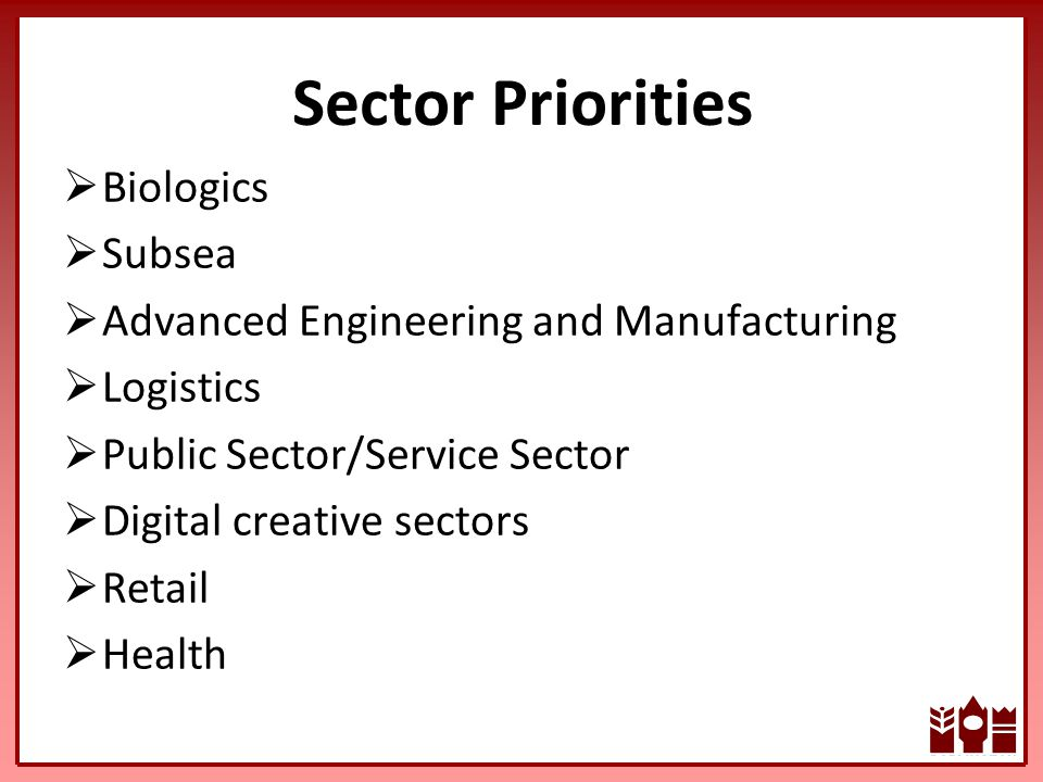 Sector Priorities  Biologics  Subsea  Advanced Engineering and Manufacturing  Logistics  Public Sector/Service Sector  Digital creative sectors  Retail  Health