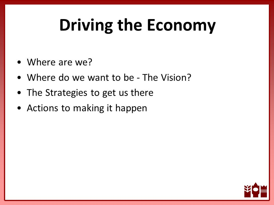 Driving the Economy Where are we. Where do we want to be - The Vision.