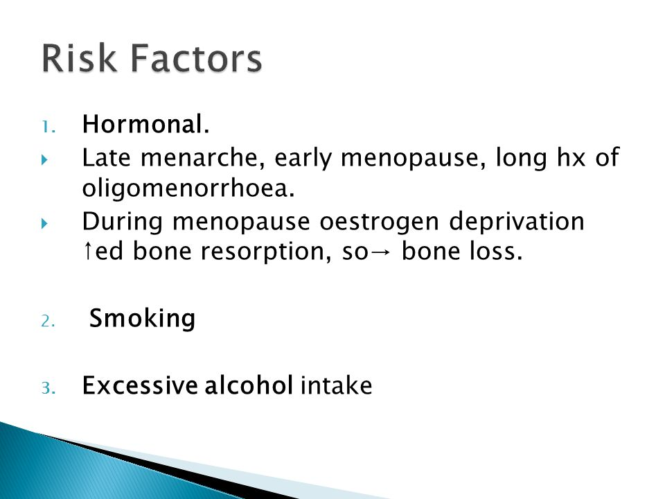 1. Hormonal.  Late menarche, early menopause, long hx of oligomenorrhoea.
