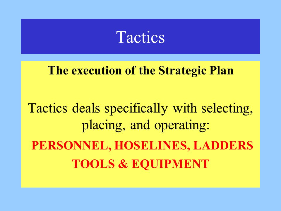 Tactics The execution of the Strategic Plan Tactics deals specifically with selecting, placing, and operating: PERSONNEL, HOSELINES, LADDERS TOOLS & EQUIPMENT