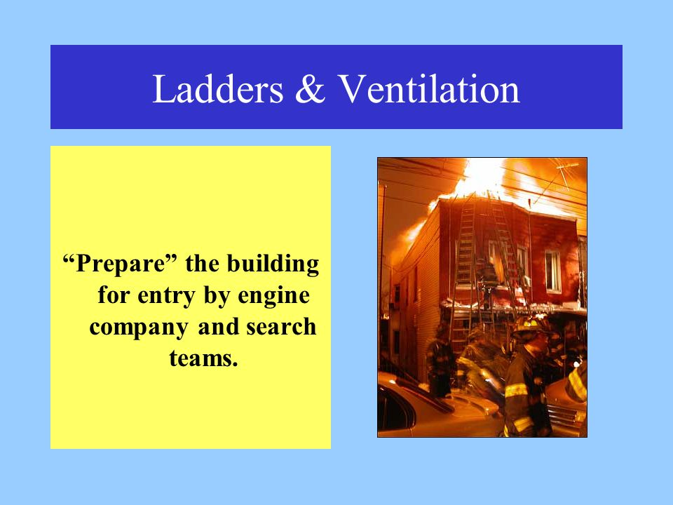 Ladders & Ventilation Prepare the building for entry by engine company and search teams.
