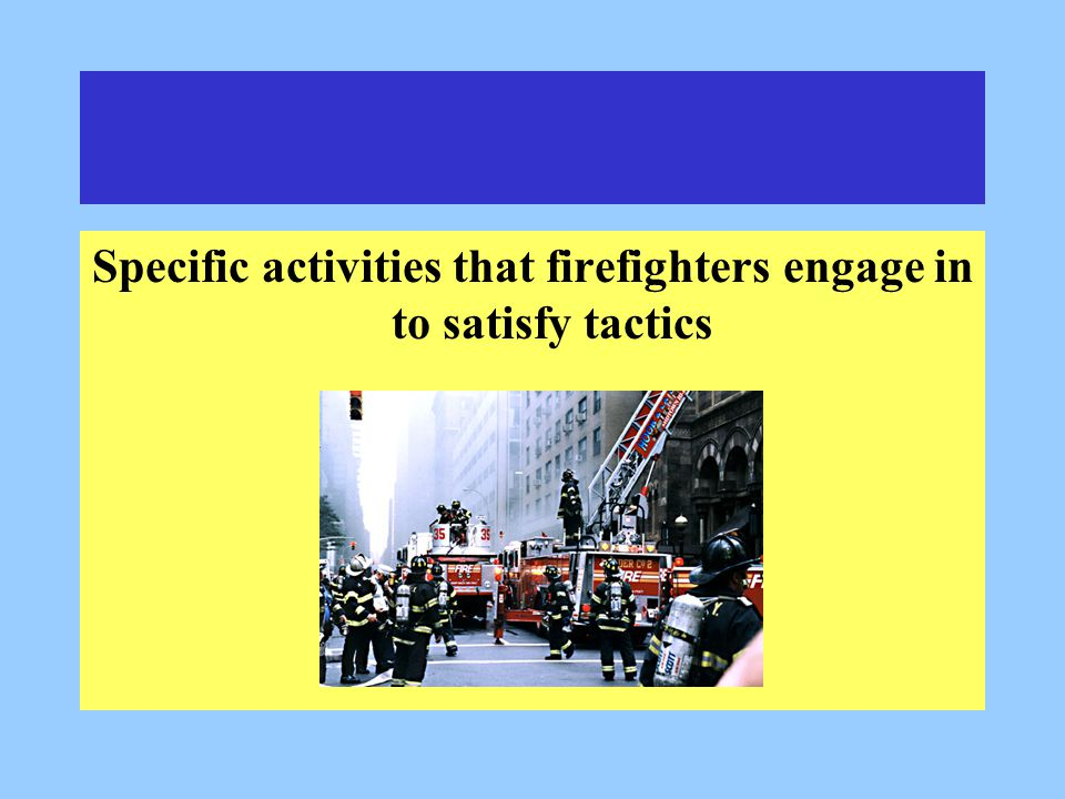 Specific activities that firefighters engage in to satisfy tactics
